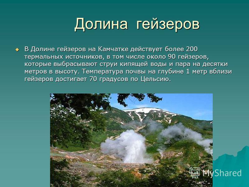 Долина гейзеров Долина гейзеров В Долине гейзеров на Камчатке действует более 200 термальных источников, в том числе около 90 гейзеров, которые выбрасывают струи кипящей воды и пара на десятки метров в высоту. Температура почвы на глубине 1 метр вбли
