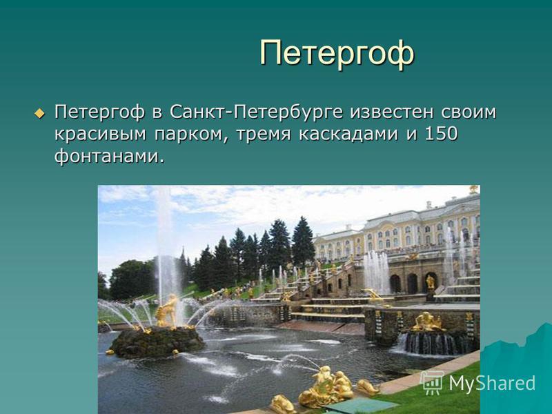 Петергоф Петергоф Петергоф в Санкт-Петербурге известен своим красивым парком, тремя каскадами и 150 фонтанами. Петергоф в Санкт-Петербурге известен своим красивым парком, тремя каскадами и 150 фонтанами.