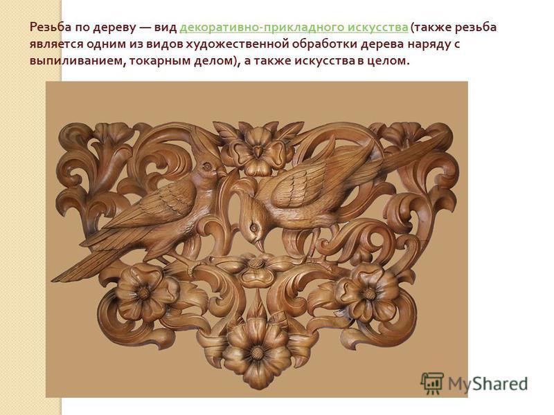 Резьба по дереву вид декоративно - прикладного искусства ( также резьба является одним из видов художественной обработки дерева наряду с выпиливанием, токарным делом ), а также искусства в целом. декоративно - прикладного искусства