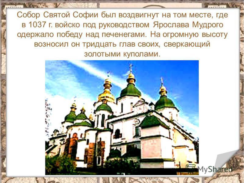 Собор Святой Софии был воздвигнут на том месте, где в 1037 г. войско под руководством Ярослава Мудрого одержало победу над печенегами. На огромную высоту возносил он тридцать глав своих, сверкающий золотыми куполами.