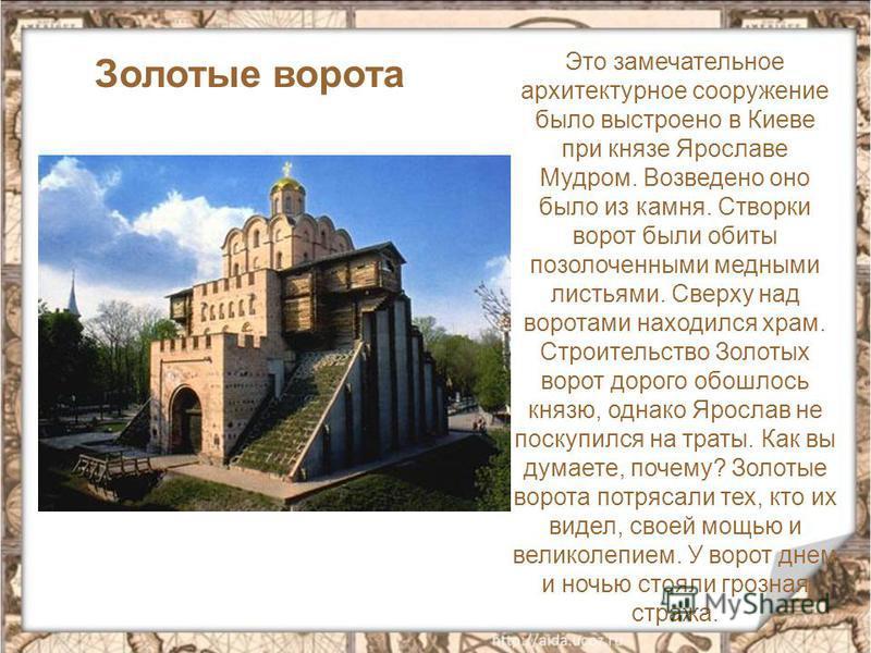 Это замечательное архитектурное сооружение было выстроено в Киеве при князе Ярославе Мудром. Возведено оно было из камня. Створки ворот были обиты позолоченными медными листьями. Сверху над воротами находился храм. Строительство Золотых ворот дорого