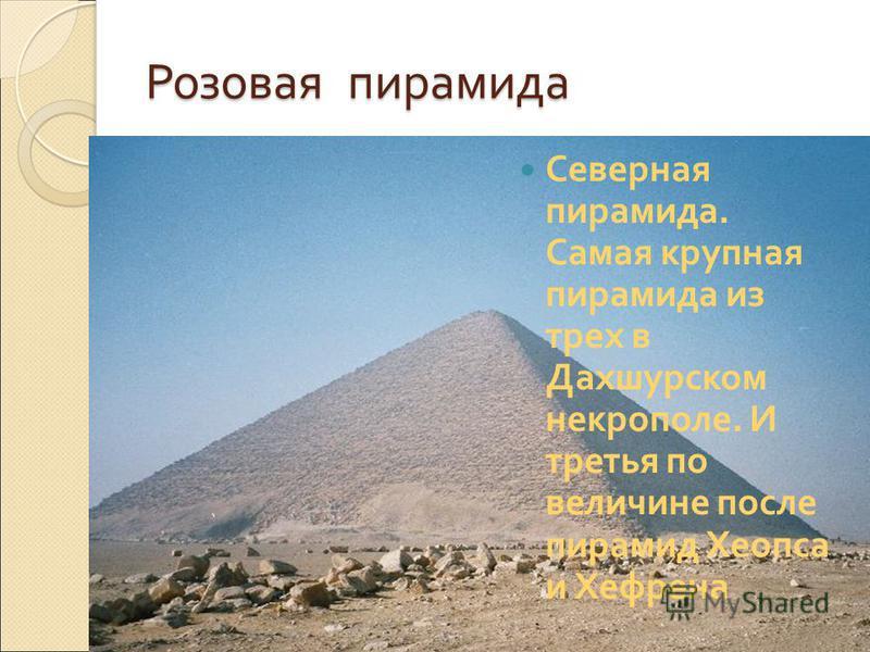 Розовая пирамида Северная пирамида. Самая крупная пирамида из трех в Дахшурском некрополе. И третья по величине после пирамид Хеопса и Хефрена