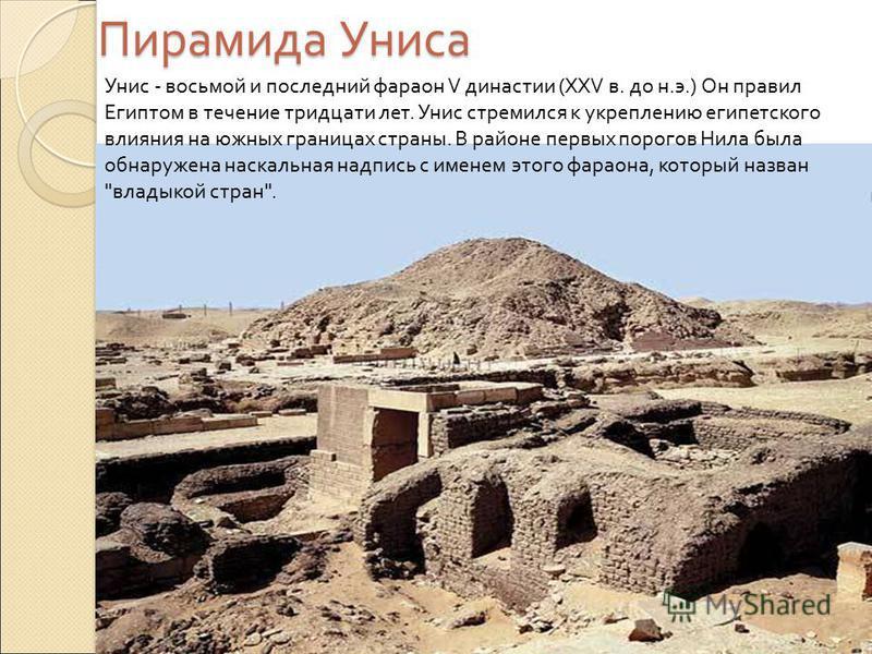 Пирамида Униса Унис - восьмой и последний фараон V династии (XXV в. до н.э.) Он правил Египтом в течение тридцати лет. Унис стремился к укреплению египетского влияния на южных границах страны. В районе первых порогов Нила была обнаружена наскальная н