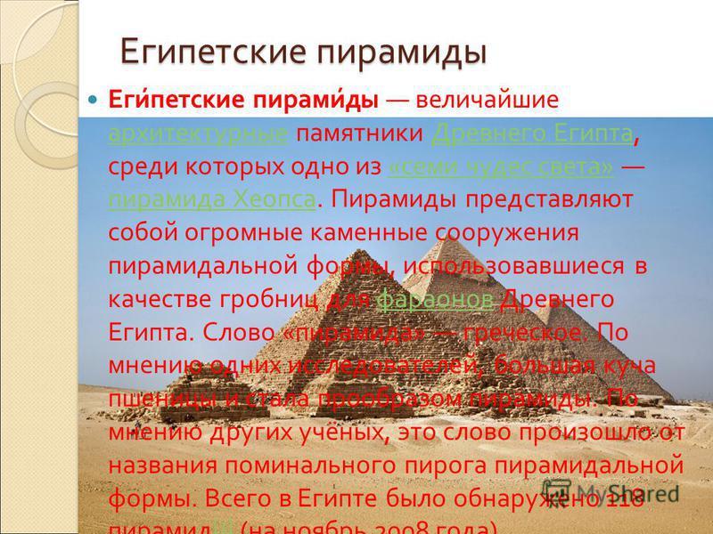 Египетские пирамиды Египетские пирамиды величайшие архитектурные памятники Древнего Египта, среди которых одно из « семи чудес света » пирамида Хеопса. Пирамиды представляют собой огромные каменные сооружения пирамидальной формы, использовавшиеся в к