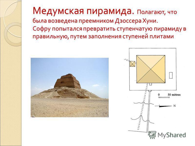 Медумская пирамида. Полагают, что была возведена преемником Дзоссера Хуни. Софру попытался превратить ступенчатую пирамиду в правильную, путем заполнения ступеней плитами
