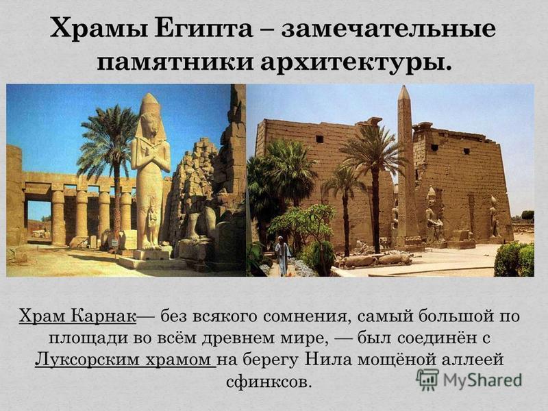 Храм Карнак без всякого сомнения, самый большой по площади во всём древнем мире, был соединён с Луксорским храмом на берегу Нила мощёной аллеей сфинксов.