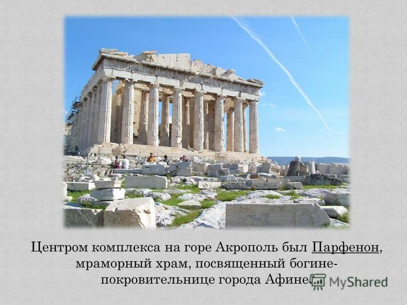 Центром комплекса на горе Акрополь был Парфенон, мраморный храм, посвященный богине- покровительнице города Афине.