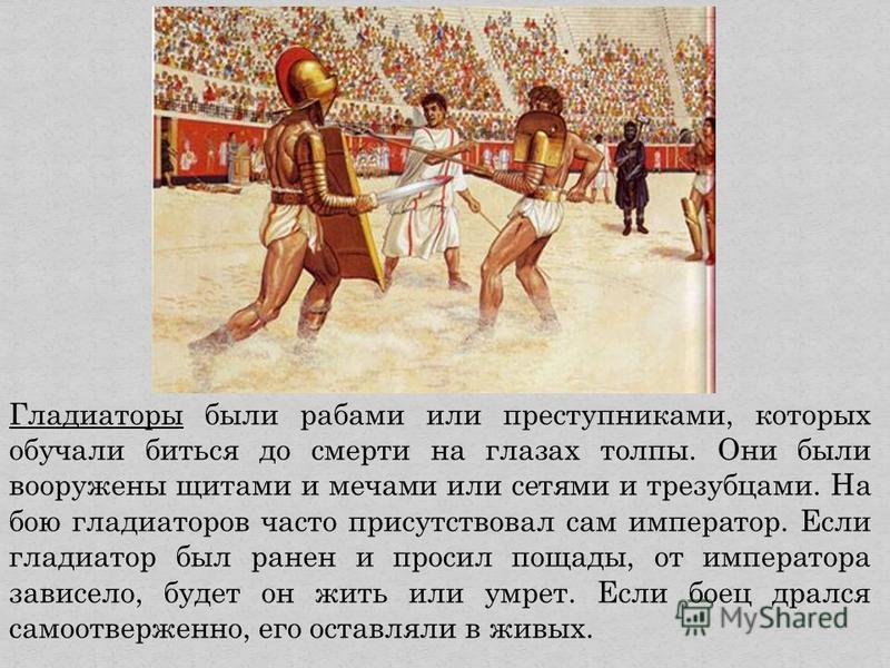 Гладиаторы были рабами или преступниками, которых обучали биться до смерти на глазах толпы. Они были вооружены щитами и мечами или сетями и трезубцами. На бою гладиаторов часто присутствовал сам император. Если гладиатор был ранен и просил пощады, от