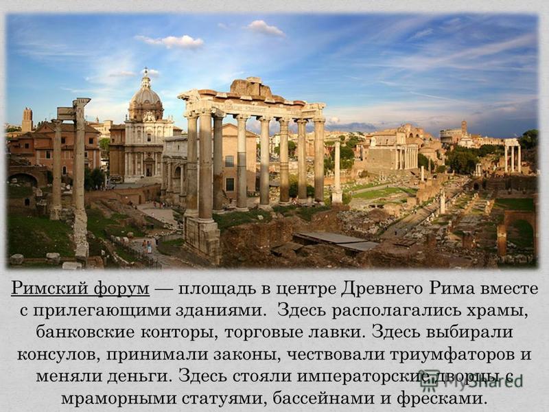 Римский форум площадь в центре Древнего Рима вместе с прилегающими зданиями. Здесь располагались храмы, банковские конторы, торговые лавки. Здесь выбирали консулов, принимали законы, чествовали триумфаторов и меняли деньги. Здесь стояли императорские