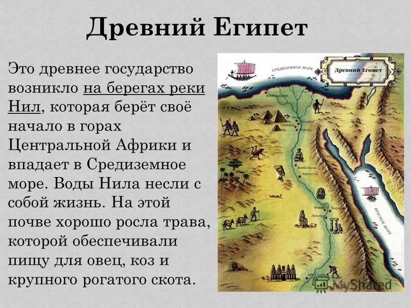 Древний Египет Это древнее государство возникло на берегах реки Нил, которая берёт своё начало в горах Центральной Африки и впадает в Средиземное море. Воды Нила несли с собой жизнь. На этой почве хорошо росла трава, которой обеспечивали пищу для ове