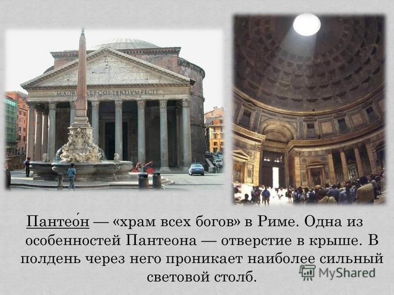 Пантеон «храм всех богов» в Риме. Одна из особенностей Пантеона отверстие в крыше. В полдень через него проникает наиболее сильный световой столб.