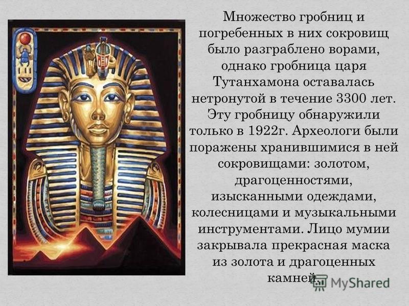 Множество гробниц и погребенных в них сокровищ было разграблено ворами, однако гробница царя Тутанхамона оставалась нетронутой в течение 3300 лет. Эту гробницу обнаружили только в 1922 г. Археологи были поражены хранившимися в ней сокровищами: золото