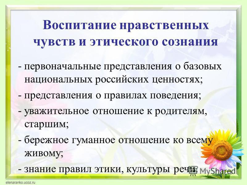 6 Воспитание нравственных чувств и этического сознания - первоначальные представления о базовых национальных российских ценностях; - представления о правилах поведения; - уважительное отношение к родителям, старшим; - бережное гуманное отношение ко в