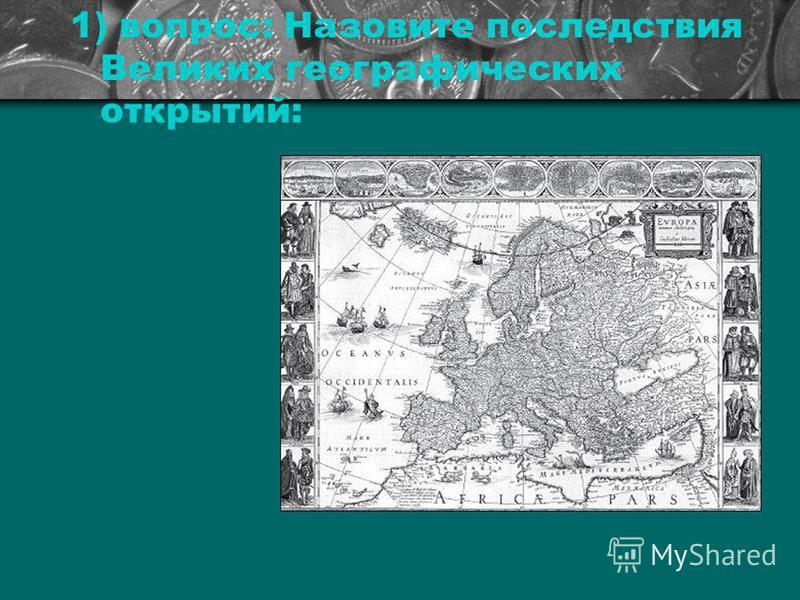 1) вопрос: Назовите последствия Великих географических открытий: