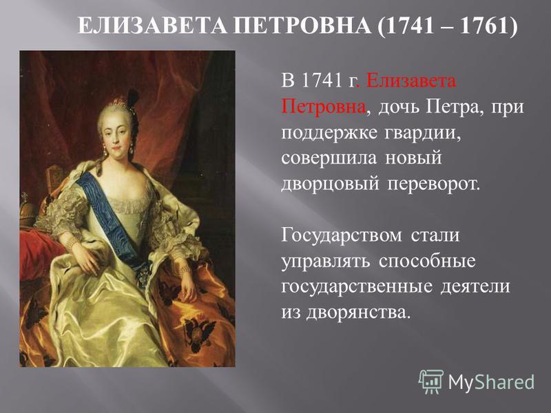 ЕЛИЗАВЕТА ПЕТРОВНА (1741 – 1761) В 1741 г. Елизавета Петровна, дочь Петра, при поддержке гвардии, совершила новый дворцовый переворот. Государством стали управлять способные государственные деятели из дворянства.