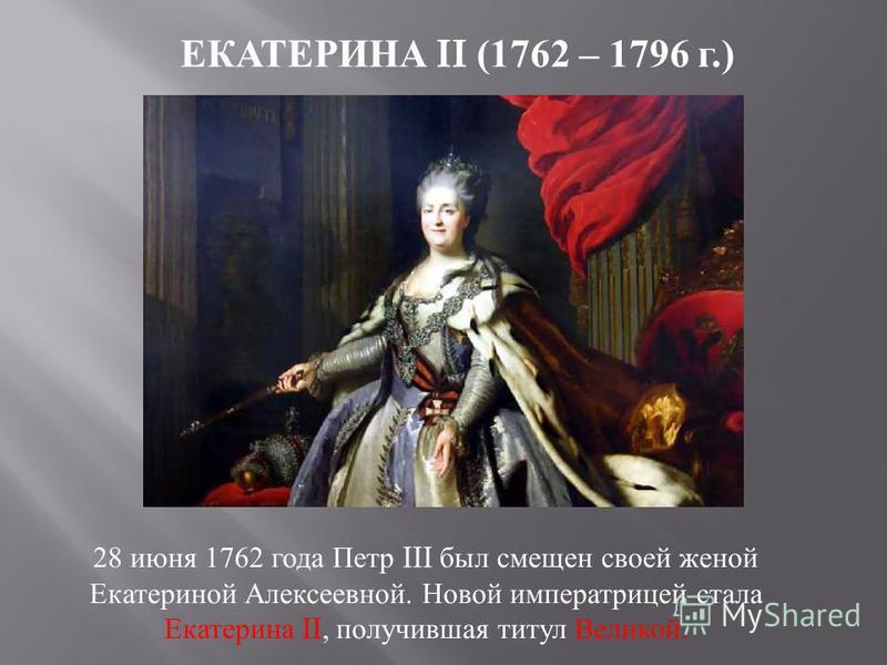 ЕКАТЕРИНА II (1762 – 1796 г.) 28 июня 1762 года Петр III был смещен своей женой Екатериной Алексеевной. Новой императрицей стала Екатерина II, получившая титул Великой.