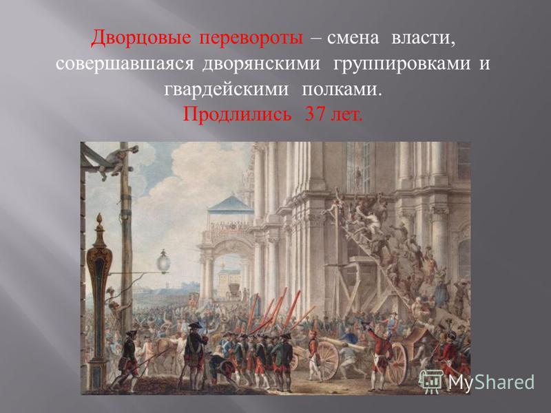 Дворцовые перевороты – смена власти, совершавшаяся дворянскими группировками и гвардейскими полками. Продлились 37 лет.
