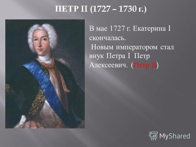 ПЕТР II (1727 – 1730 г.) В мае 1727 г. Екатерина I скончалась. Новым императором стал внук Петра I Петр Алексеевич. (Петр II)