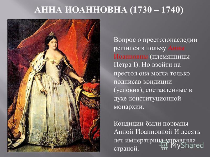 АННА ИОАННОВНА (1730 – 1740) Вопрос о престолонаследии решился в пользу Анны Иоанновны (племянницы Петра I ). Но взойти на престол она могла только подписав кондиции (условия), составленные в духе конституционной монархии. Кондиции были порваны Анной