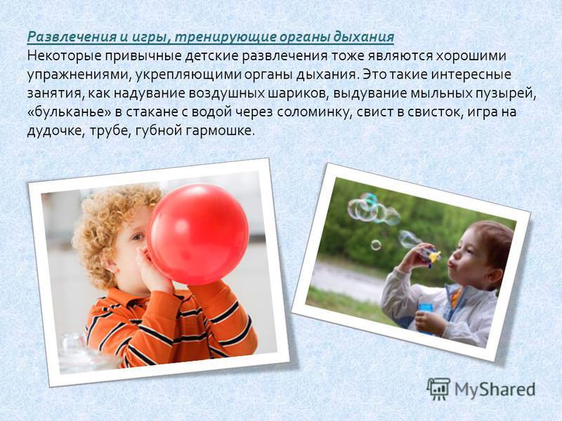 Развлечения и игры, тренирующие органы дыхания Некоторые привычные детские развлечения тоже являются хорошими упражнениями, укрепляющими органы дыхания. Это такие интересные занятия, как надувание воздушных шариков, выдувание мыльных пузырей, « бульк