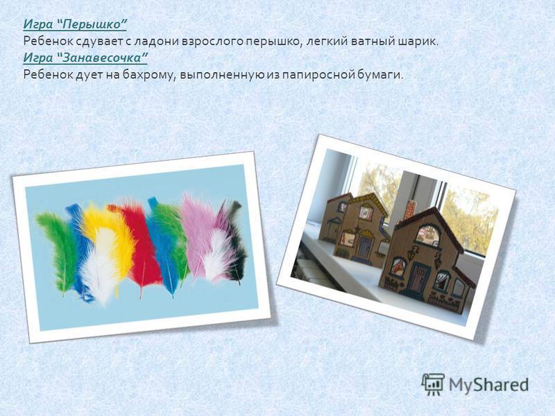Игра Перышко Ребенок сдувает с ладони взрослого перышко, легкий ватный шарик. Игра Занавесочка Ребенок дует на бахрому, выполненную из папиросной бумаги.