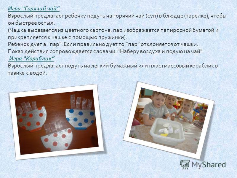 Игра Горячий чай Взрослый предлагает ребенку подуть на горячий чай ( суп ) в блюдце ( тарелке ), чтобы он быстрее остыл. ( Чашка вырезается из цветного картона, пар изображается папиросной бумагой и прикрепляется к чашке с помощью пружинки ). Ребенок