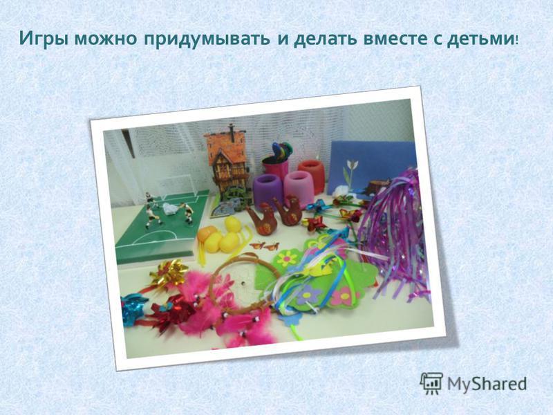 Игры можно придумывать и делать вместе с детьми !