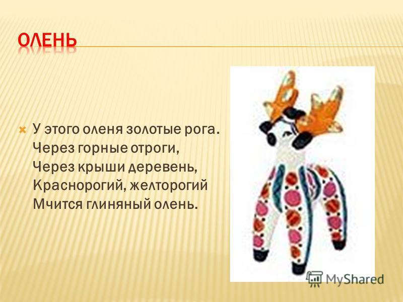 У этого оленя золотые рога. Через горные отроги, Через крыши деревень, Краснорогий, желтоногий Мчится глиняный олень.