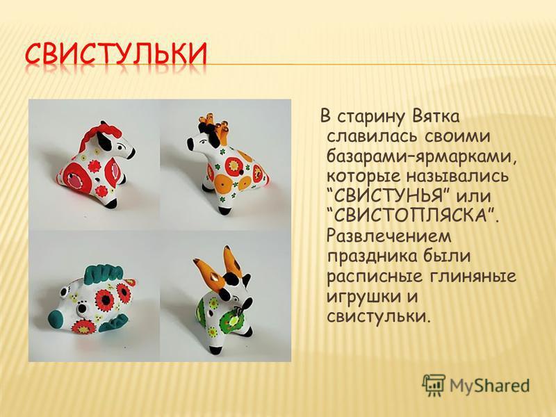 В старину Вятка славилась своими базарами–ярмарками, которые назывались СВИСТУНЬЯ или СВИСТОПЛЯСКА. Развлечением праздника были расписные глиняные игрушки и свистульки.