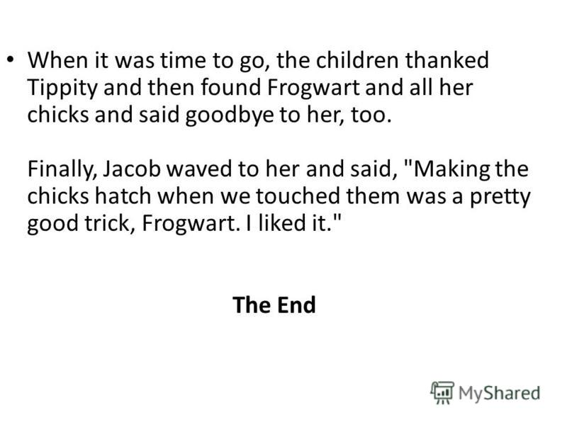 When it was time to go, the children thanked Tippity and then found Frogwart and all her chicks and said goodbye to her, too. Finally, Jacob waved to her and said,