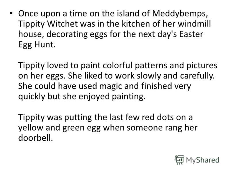 Once upon a time on the island of Meddybemps, Tippity Witchet was in the kitchen of her windmill house, decorating eggs for the next day's Easter Egg Hunt. Tippity loved to paint colorful patterns and pictures on her eggs. She liked to work slowly an