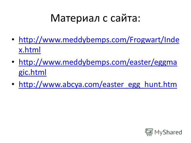 Материал с сайта: http://www.meddybemps.com/Frogwart/Inde x.html http://www.meddybemps.com/Frogwart/Inde x.html http://www.meddybemps.com/easter/eggma gic.html http://www.meddybemps.com/easter/eggma gic.html http://www.abcya.com/easter_egg_hunt.htm