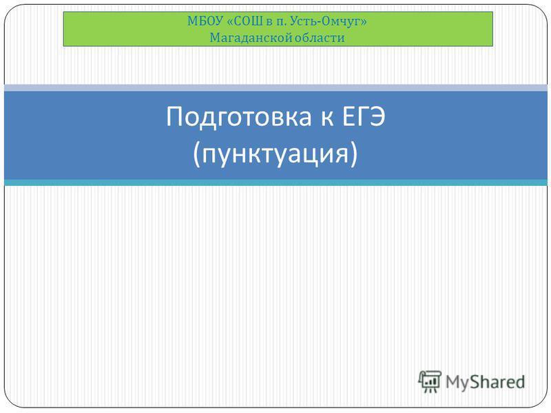 Подготовка к ЕГЭ ( пунктуация ) МБОУ « СОШ в п. Усть - Омчуг » Магаданской области