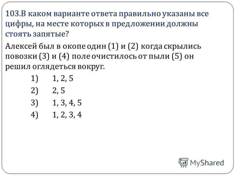 103. В каком варианте ответа правильно указаны все цифры, на месте которых в предложении должны стоять запятые ? Алексей был в окопе один (1) и (2) когда скрылись повозки (3) и (4) поле очистилось от пыли (5) он решил оглядеться вокруг. 1) 1, 2, 5 2)