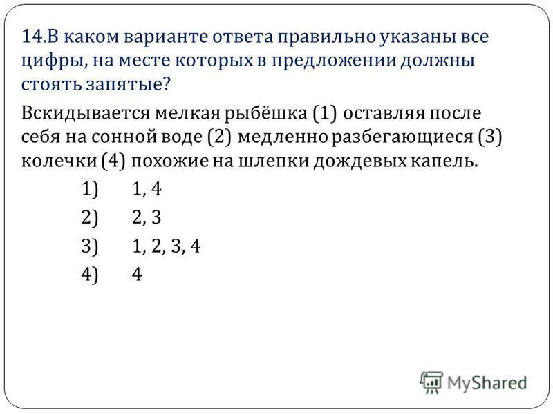 14. В каком варианте ответа правильно указаны все цифры, на месте которых в предложении должны стоять запятые ? Вскидывается мелкая рыбёшка (1) оставляя после себя на сонной воде (2) медленно разбегающиеся (3) колечки (4) похожие на шлепки дождевых к