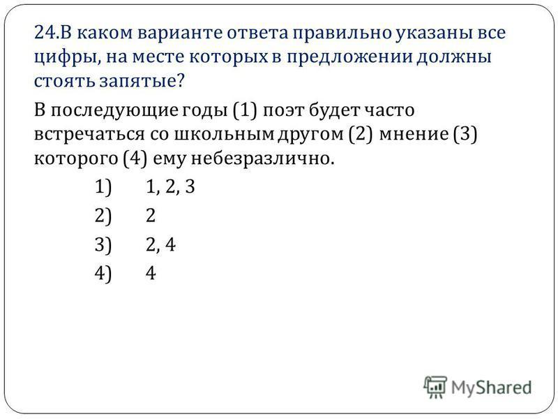24. В каком варианте ответа правильно указаны все цифры, на месте которых в предложении должны стоять запятые ? В последующие годы (1) поэт будет часто встречаться со школьным другом (2) мнение (3) которого (4) ему небезразлично. 1) 1, 2, 3 2) 2 3) 2