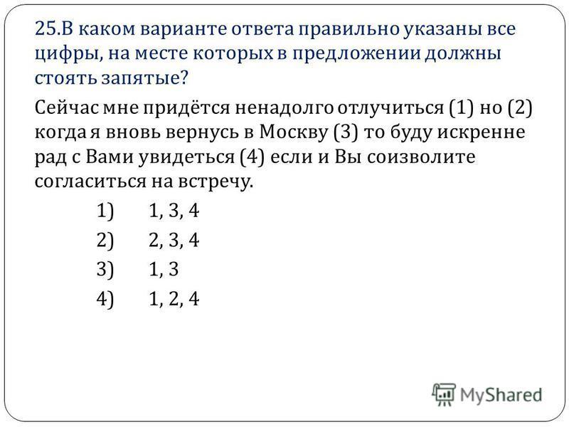 25. В каком варианте ответа правильно указаны все цифры, на месте которых в предложении должны стоять запятые ? Сейчас мне придётся ненадолго отлучиться (1) но (2) когда я вновь вернусь в Москву (3) то буду искренне рад с Вами увидеться (4) если и Вы