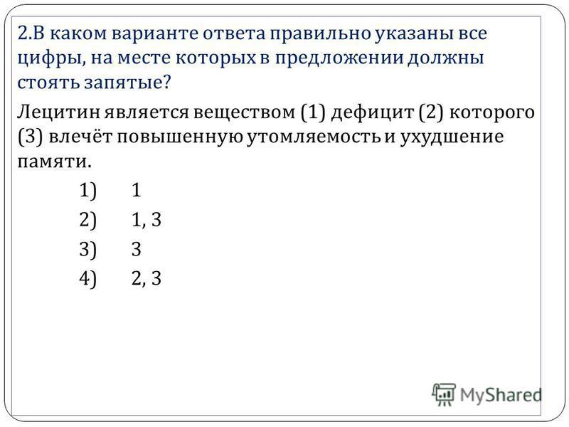 2. В каком варианте ответа правильно указаны все цифры, на месте которых в предложении должны стоять запятые ? Лецитин является веществом (1) дефицит (2) которого (3) влечёт повышенную утомляемость и ухудшение памяти. 1) 1 2) 1, 3 3) 3 4) 2, 3