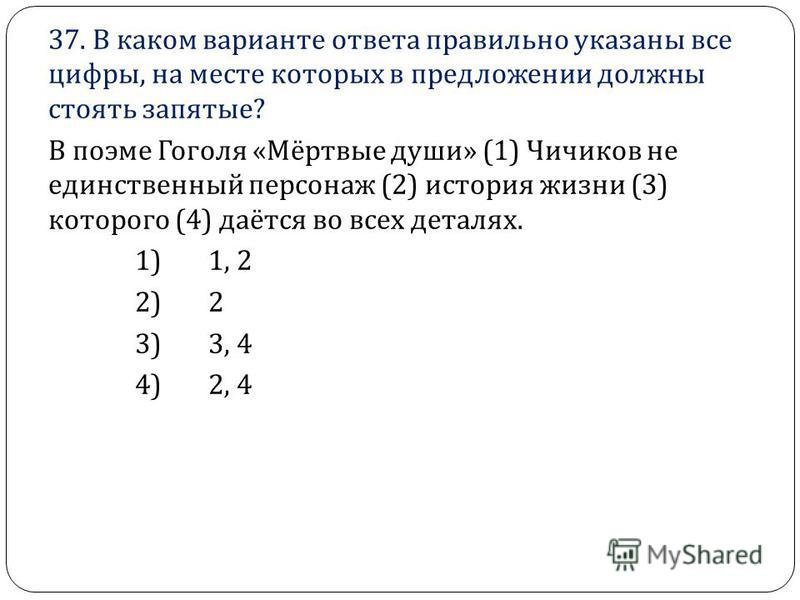 37. В каком варианте ответа правильно указаны все цифры, на месте которых в предложении должны стоять запятые ? В поэме Гоголя « Мёртвые души » (1) Чичиков не единственный персонаж (2) история жизни (3) которого (4) даётся во всех деталях. 1) 1, 2 2)