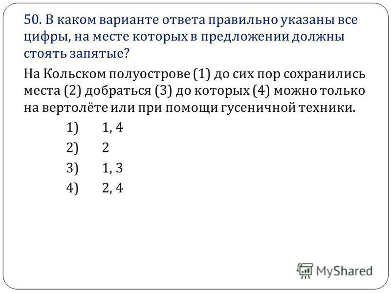 50. В каком варианте ответа правильно указаны все цифры, на месте которых в предложении должны стоять запятые ? На Кольском полуострове (1) до сих пор сохранились места (2) добраться (3) до которых (4) можно только на вертолёте или при помощи гусенич