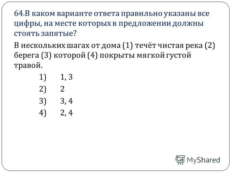 64. В каком варианте ответа правильно указаны все цифры, на месте которых в предложении должны стоять запятые ? В нескольких шагах от дома (1) течёт чистая река (2) берега (3) которой (4) покрыты мягкой густой травой. 1) 1, 3 2) 2 3) 3, 4 4) 2, 4