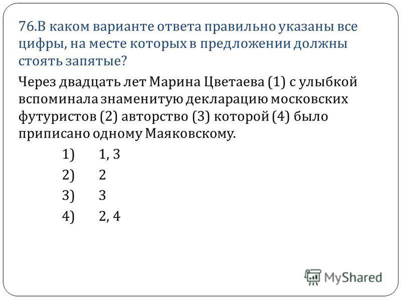 76. В каком варианте ответа правильно указаны все цифры, на месте которых в предложении должны стоять запятые ? Через двадцать лет Марина Цветаева (1) с улыбкой вспоминала знаменитую декларацию московских футуристов (2) авторство (3) которой (4) было