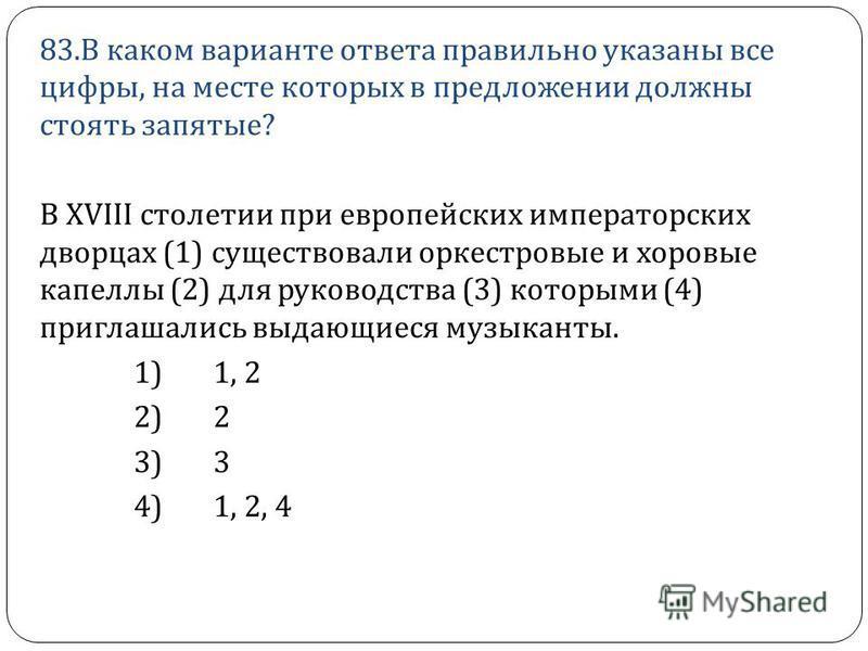 83. В каком варианте ответа правильно указаны все цифры, на месте которых в предложении должны стоять запятые ? В XVIII столетии при европейских императорских дворцах (1) существовали оркестровые и хоровые капеллы (2) для руководства (3) которыми (4)
