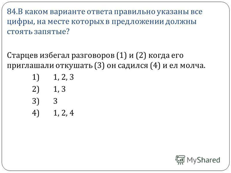 84. В каком варианте ответа правильно указаны все цифры, на месте которых в предложении должны стоять запятые ? Старцев избегал разговоров (1) и (2) когда его приглашали откушать (3) он садился (4) и ел молча. 1) 1, 2, 3 2) 1, 3 3) 3 4) 1, 2, 4