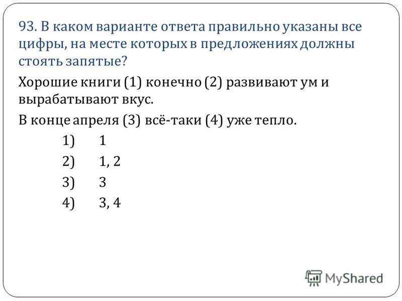 93. В каком варианте ответа правильно указаны все цифры, на месте которых в предложениях должны стоять запятые ? Хорошие книги (1) конечно (2) развивают ум и вырабатывают вкус. В конце апреля (3) всё - таки (4) уже тепло. 1) 1 2) 1, 2 3) 3 4) 3, 4