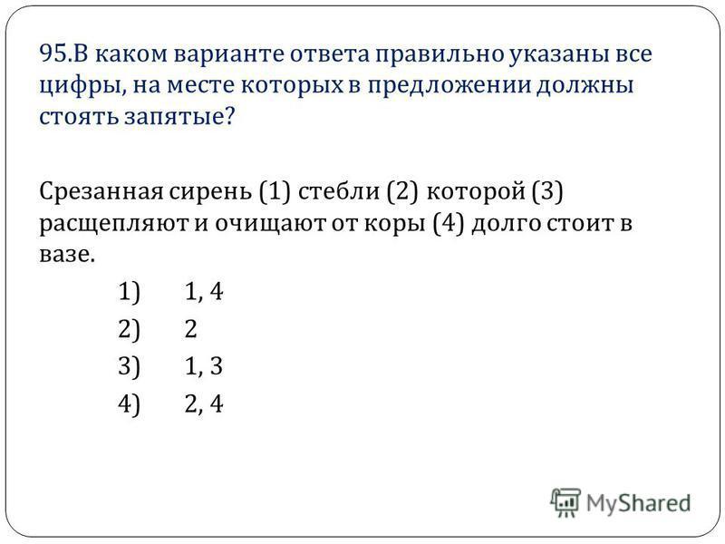 95. В каком варианте ответа правильно указаны все цифры, на месте которых в предложении должны стоять запятые ? Срезанная сирень (1) стебли (2) которой (3) расщепляют и очищают от коры (4) долго стоит в вазе. 1) 1, 4 2) 2 3) 1, 3 4) 2, 4