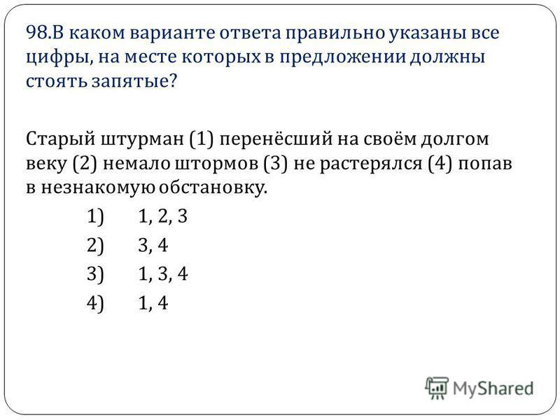98. В каком варианте ответа правильно указаны все цифры, на месте которых в предложении должны стоять запятые ? Старый штурман (1) перенёсший на своём долгом веку (2) немало штормов (3) не растерялся (4) попав в незнакомую обстановку. 1) 1, 2, 3 2) 3