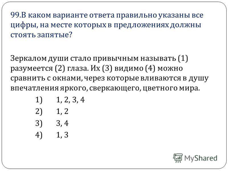 99. В каком варианте ответа правильно указаны все цифры, на месте которых в предложениях должны стоять запятые ? Зеркалом души стало привычным называть (1) разумеется (2) глаза. Их (3) видимо (4) можно сравнить с окнами, через которые вливаются в душ
