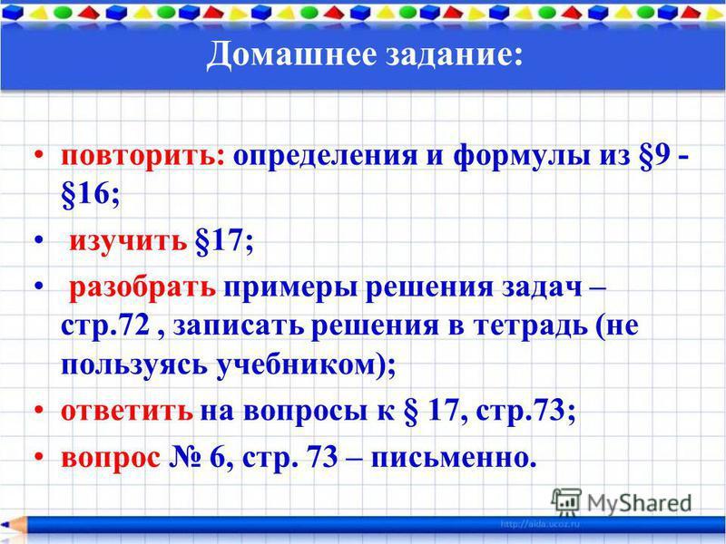 Домашнее задание: повторить: определения и формулы из §9 - §16; изучить §17; разобрать примеры решения задач – стр.72, записать решения в тетрадь (не пользуясь учебником); ответить на вопросы к § 17, стр.73; вопрос 6, стр. 73 – письменно.