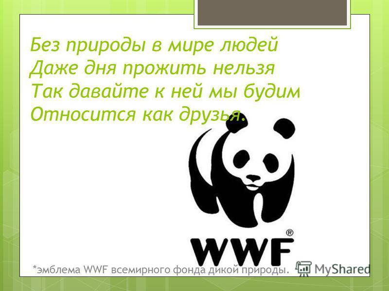 Без природы в мире людей Даже дня прожить нельзя Так давайте к ней мы будим Относится как друзья. *эмблема WWF всемирного фонда дикой природы.